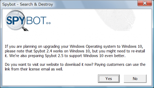 If you are planning on upgrading your Windows Operating system to Windows 10, please note that Spybot 2.4 works on Windows 10, but you might need to re-install it. We're also preparing Spybot 2.5 to support Windows 10 even better. Do you want to visit our website to download it now? Paying customers can use the link from their license email as well.