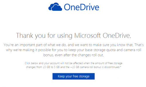 Thank you for using Microsoft OneDrive. You're an important part of what we do, and we want to make sure you know that. That's why we're making it possible for you to keep your base storage quota and camera roll bonus, even after the changes roll out. Click below and your account will not be affected when the amount of free storage changes from 15 GB to 5 GB and the +15 GB camera roll bonus is discontinued.